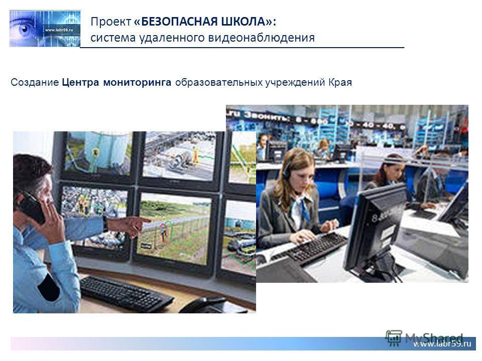 www.labr59.ru Проект «БЕЗОПАСНАЯ ШКОЛА»: система удаленного видеонаблюдения Создание Центра мониторинга образовательных учреждений Края