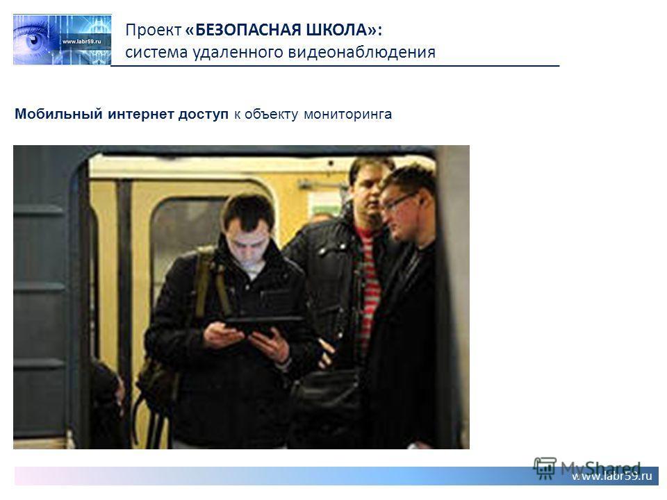 www.labr59.ru Проект «БЕЗОПАСНАЯ ШКОЛА»: система удаленного видеонаблюдения Мобильный интернет доступ к объекту мониторинга