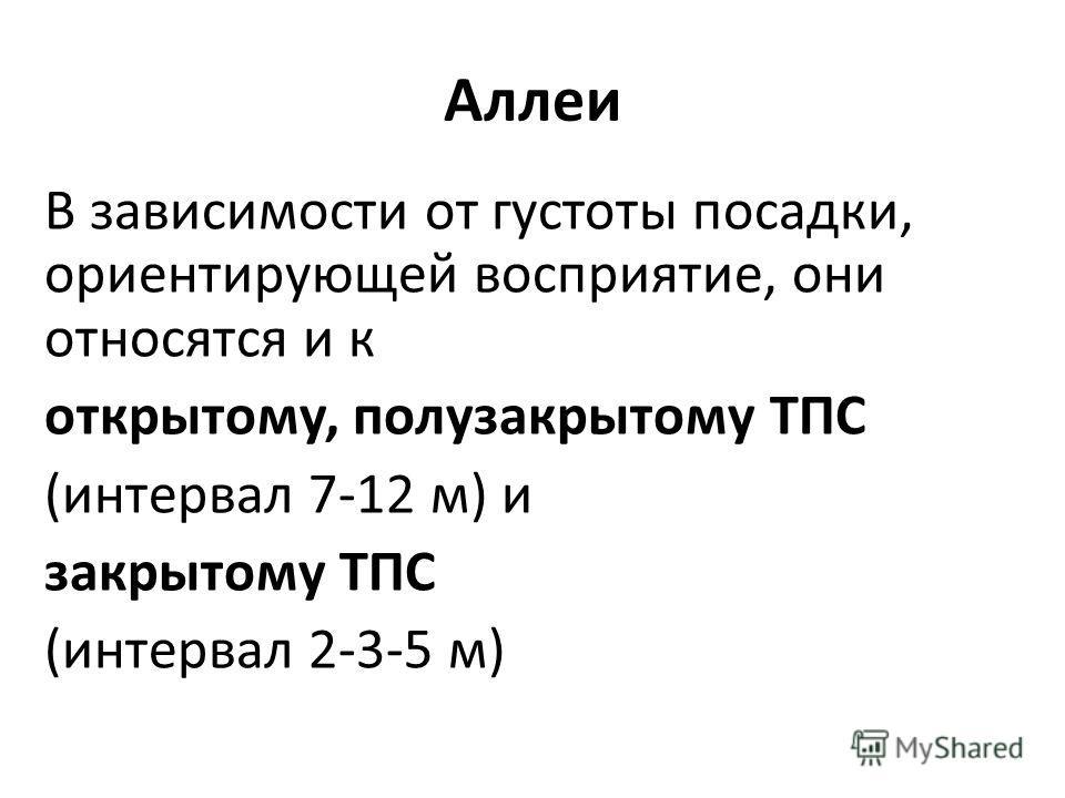 Аллеи В зависимости от густоты посадки, ориентирующей восприятие, они относятся и к открытому, полузакрытому ТПС (интервал 7-12 м) и закрытому ТПС (интервал 2-3-5 м)