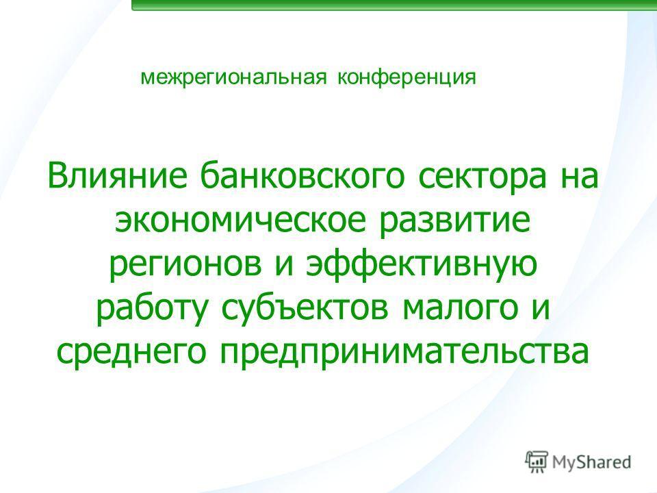межрегиональная конференция Влияние банковского сектора на экономическое развитие регионов и эффективную работу субъектов малого и среднего предпринимательства