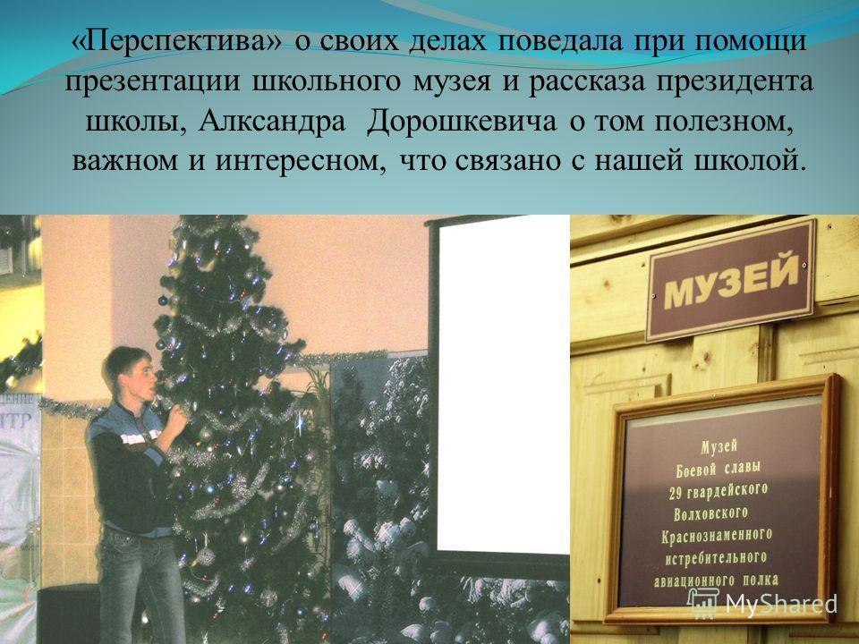 «Перспектива» о своих делах поведала при помощи презентации школьного музея и рассказа президента школы, Алксандра Дорошкевича о том полезном, важном и интересном, что связано с нашей школой.