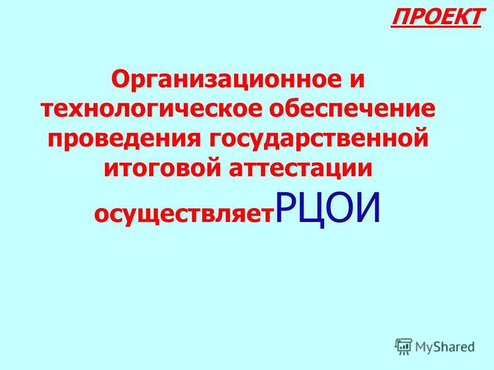 Организационное и технологическое обеспечение проведения государственной итоговой аттестации осуществляет РЦОИ ПРОЕКТ
