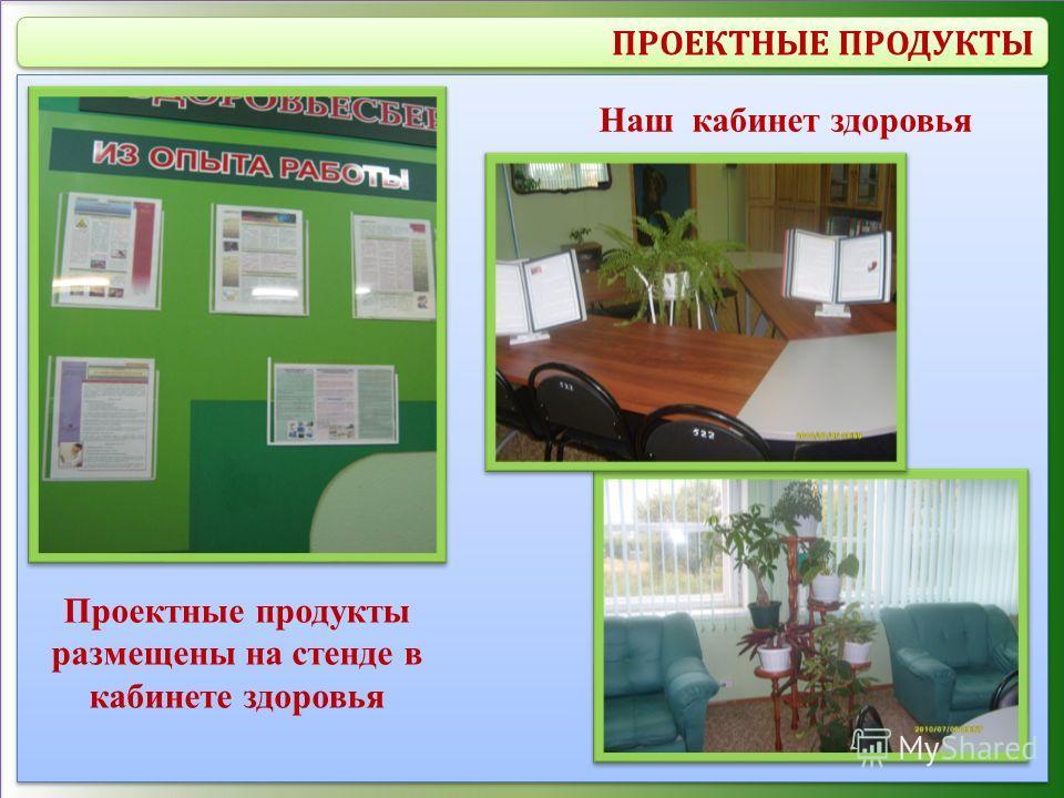 ПРОЕКТНЫЕ ПРОДУКТЫ Проектные продукты размещены на стенде в кабинете здоровья Наш кабинет здоровья
