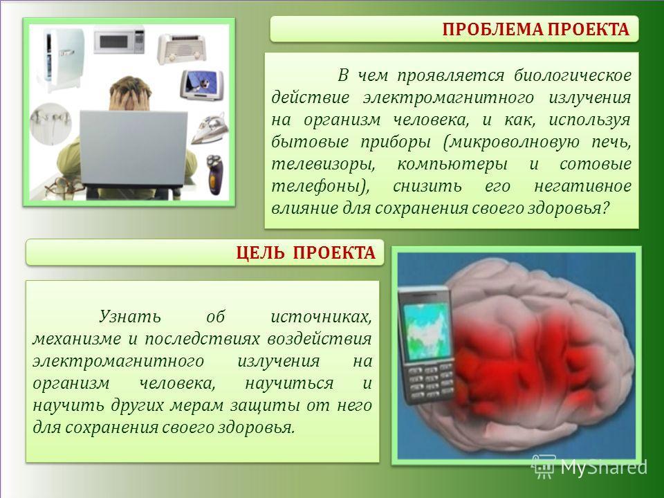 ПРОБЛЕМА ПРОЕКТА ЦЕЛЬ ПРОЕКТА В чем проявляется биологическое действие электромагнитного излучения на организм человека, и как, используя бытовые приборы (микроволновую печь, телевизоры, компьютеры и сотовые телефоны), снизить его негативное влияние