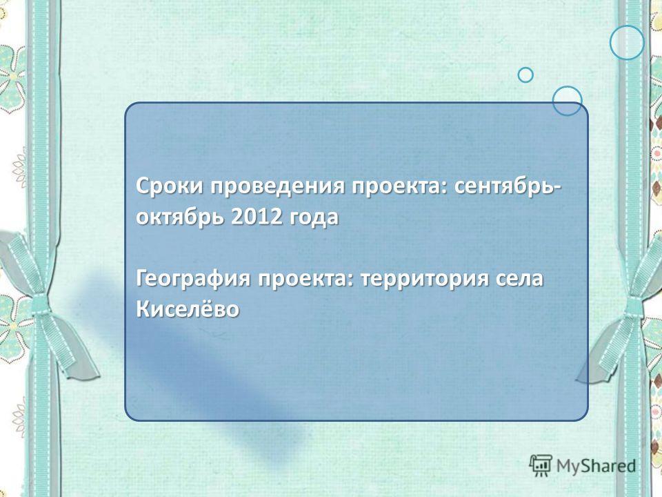 Сроки проведения проекта: сентябрь- октябрь 2012 года География проекта: территория села Киселёво
