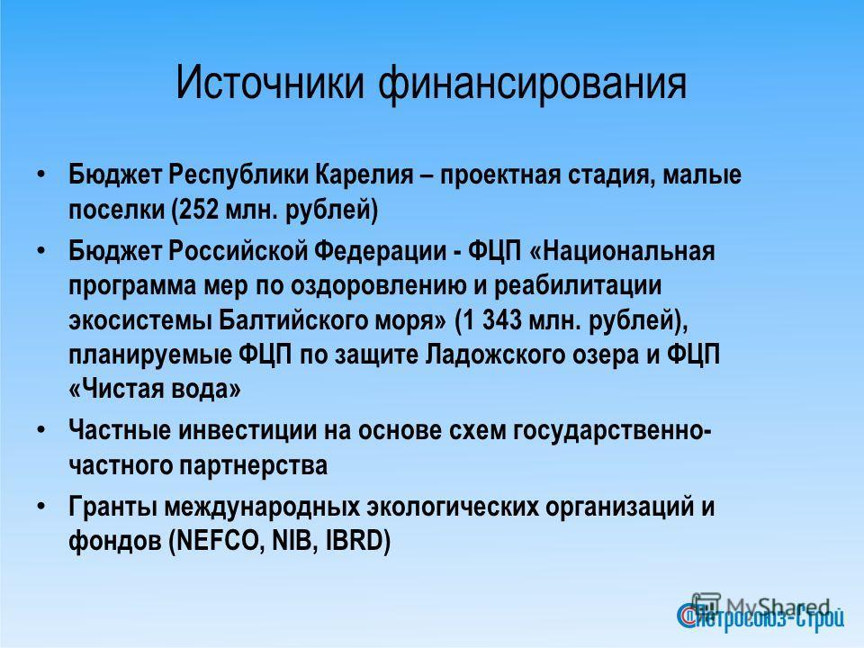 Источники финансирования Бюджет Республики Карелия – проектная стадия, малые поселки (252 млн. рублей) Бюджет Российской Федерации - ФЦП «Национальная программа мер по оздоровлению и реабилитации экосистемы Балтийского моря» (1 343 млн. рублей), план