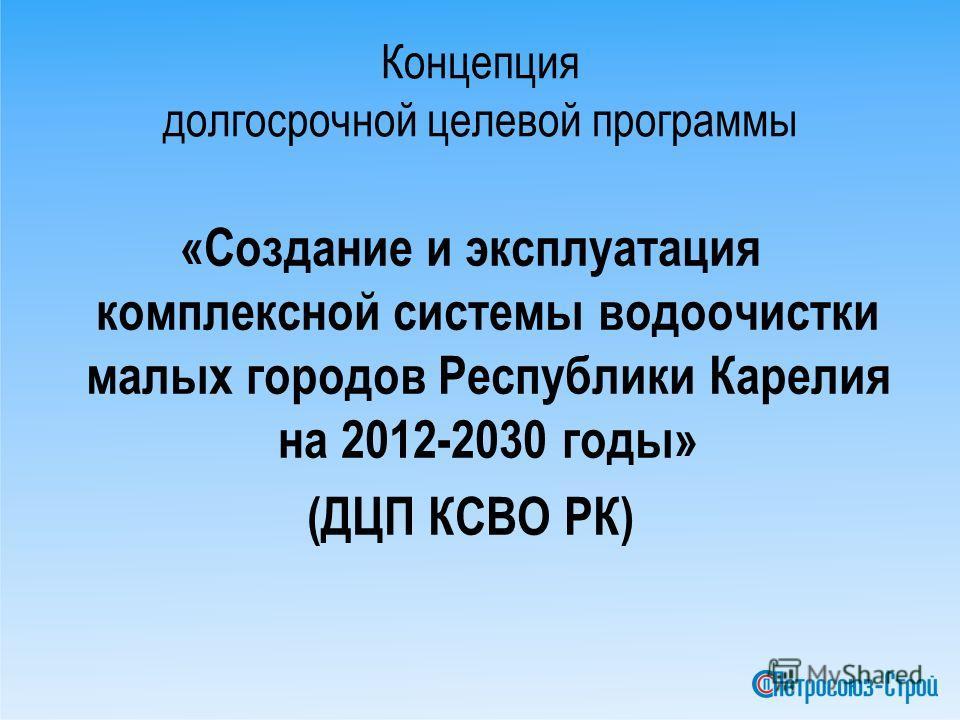 Концепция долгосрочной целевой программы «Создание и эксплуатация комплексной системы водоочистки малых городов Республики Карелия на 2012-2030 годы» (ДЦП КСВО РК)