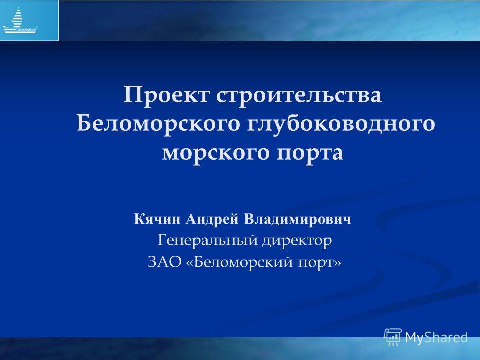Проект строительства Беломорского глубоководного морского порта Кячин Андрей Владимирович Генеральный директор ЗАО «Беломорский порт»