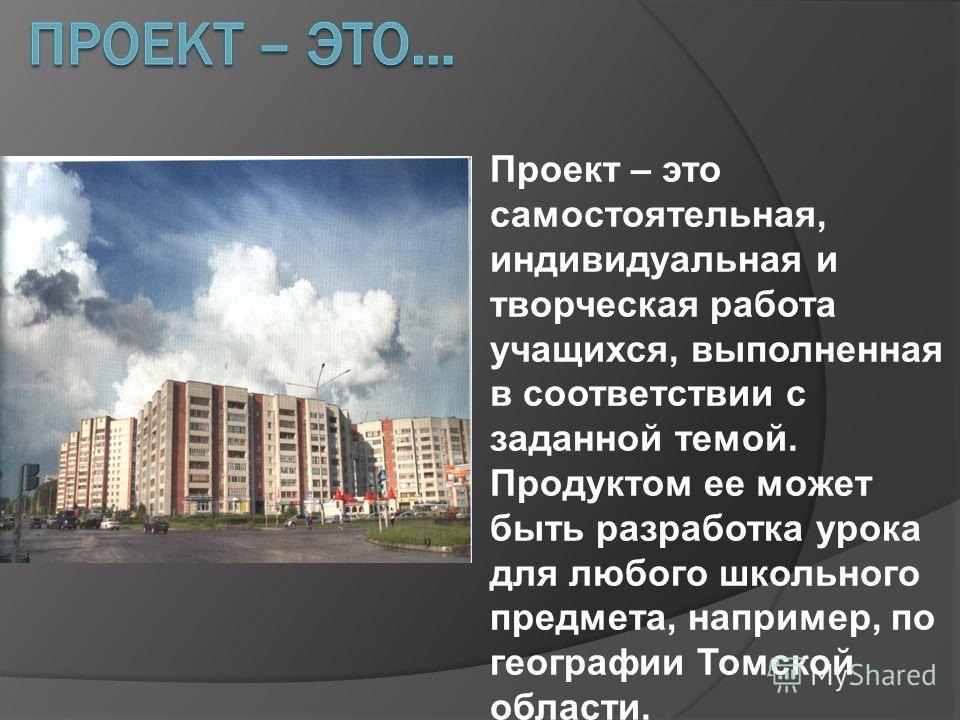 Проект – это самостоятельная, индивидуальная и творческая работа учащихся, выполненная в соответствии с заданной темой. Продуктом ее может быть разработка урока для любого школьного предмета, например, по географии Томской области.