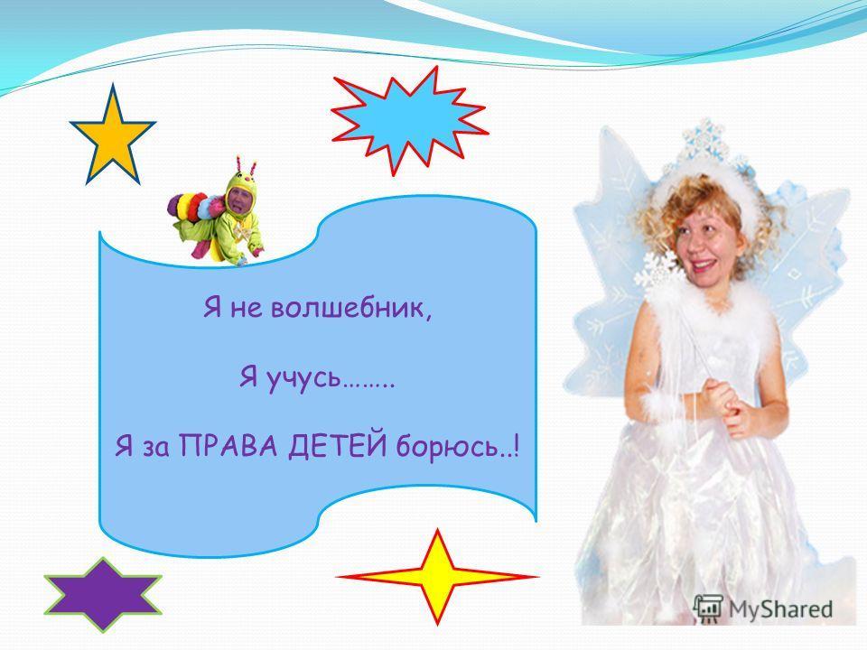 Я не волшебник, Я учусь…….. Я за ПРАВА ДЕТЕЙ борюсь..!