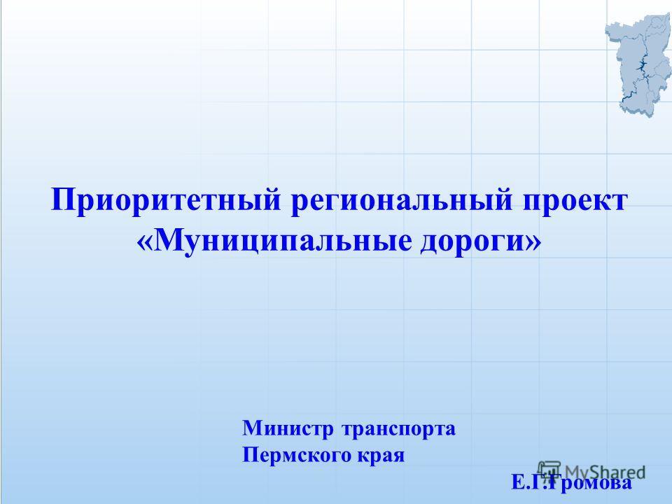Приоритетный региональный проект «Муниципальные дороги» Министр транспорта Пермского края Е.Г.Громова