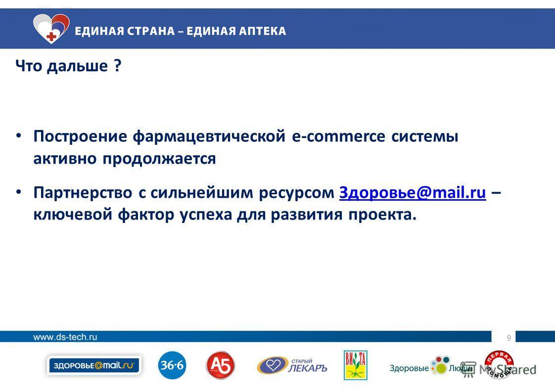 9 9 Что дальше ? Построение фармацевтической e-commerce системы активно продолжается Партнерство с сильнейшим ресурсом Здоровье@mail.ru – ключевой фактор успеха для развития проекта.Здоровье@mail.ru