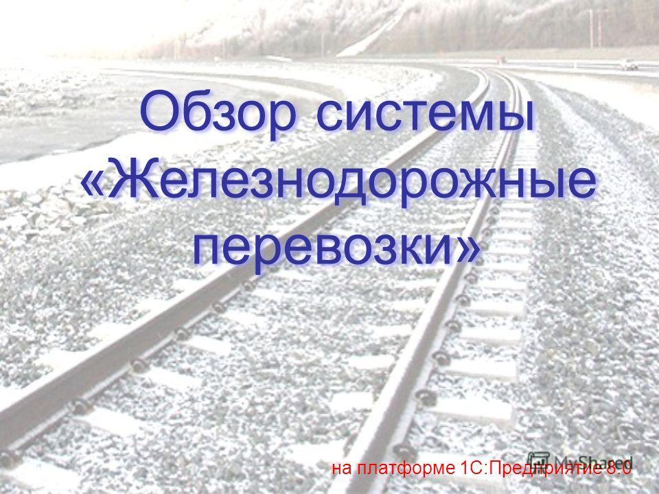 Обзор системы «Железнодорожные перевозки» Обзор системы «Железнодорожные перевозки» на платформе 1С:Предприятие 8.0