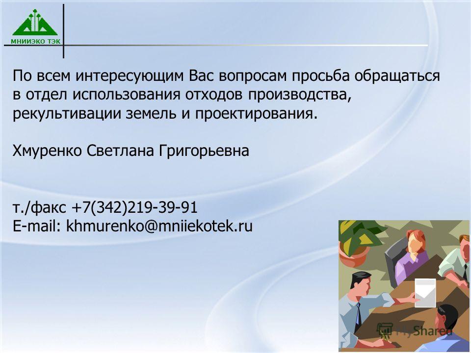 МНИИЭКО ТЭК По всем интересующим Вас вопросам просьба обращаться в отдел использования отходов производства, рекультивации земель и проектирования. Хмуренко Светлана Григорьевна т./факс +7(342)219-39-91 E-mail: khmurenko@mniiekotek.ru