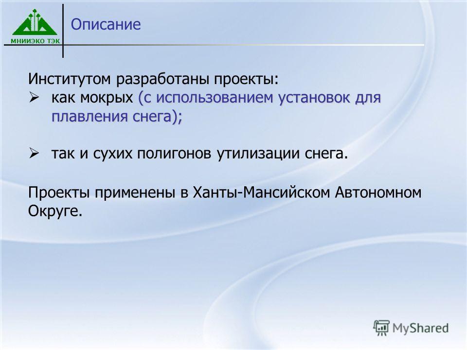 МНИИЭКО ТЭК Описание Институтом разработаны проекты: (с использованием установок для плавления снега); как мокрых (с использованием установок для плавления снега); так и сухих полигонов утилизации снега. Проекты применены в Ханты-Мансийском Автономно