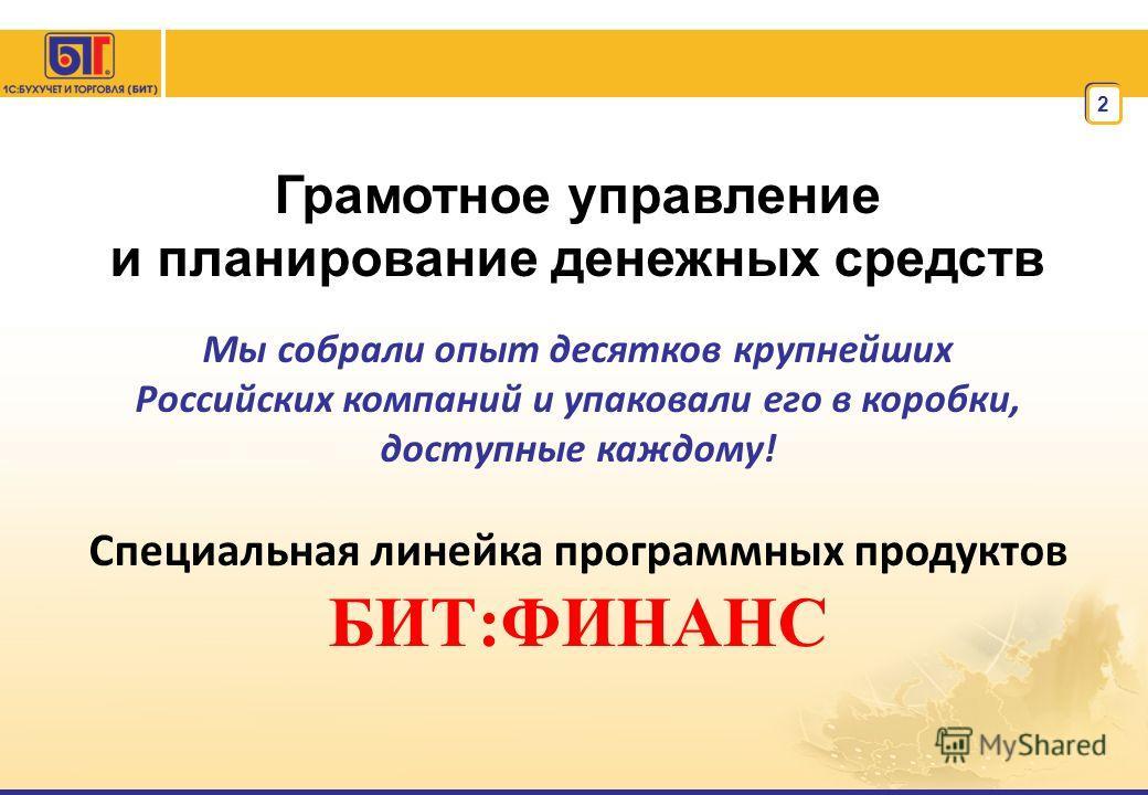 2 Грамотное управление и планирование денежных средств Мы собрали опыт десятков крупнейших Российских компаний и упаковали его в коробки, доступные каждому! Специальная линейка программных продуктов БИТ:ФИНАНС