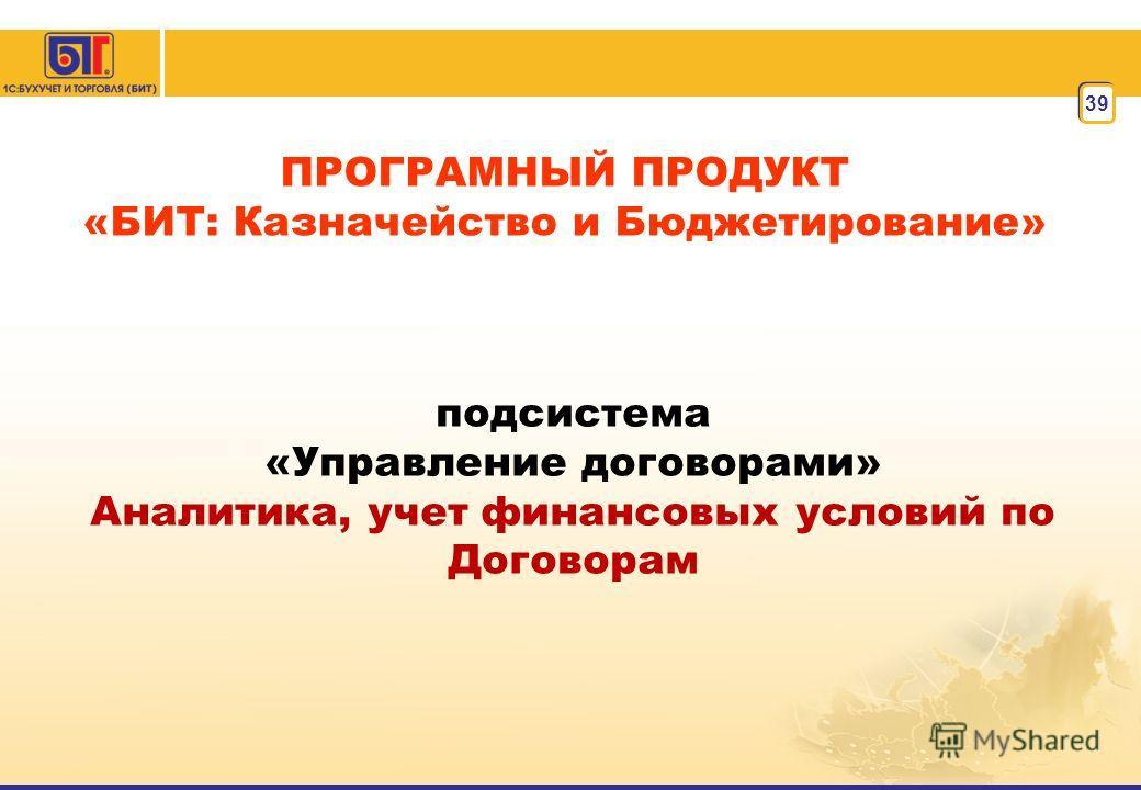 39 ПРОГРАМНЫЙ ПРОДУКТ «БИТ: Казначейство и Бюджетирование» подсистема «Управление договорами» Аналитика, учет финансовых условий по Договорам