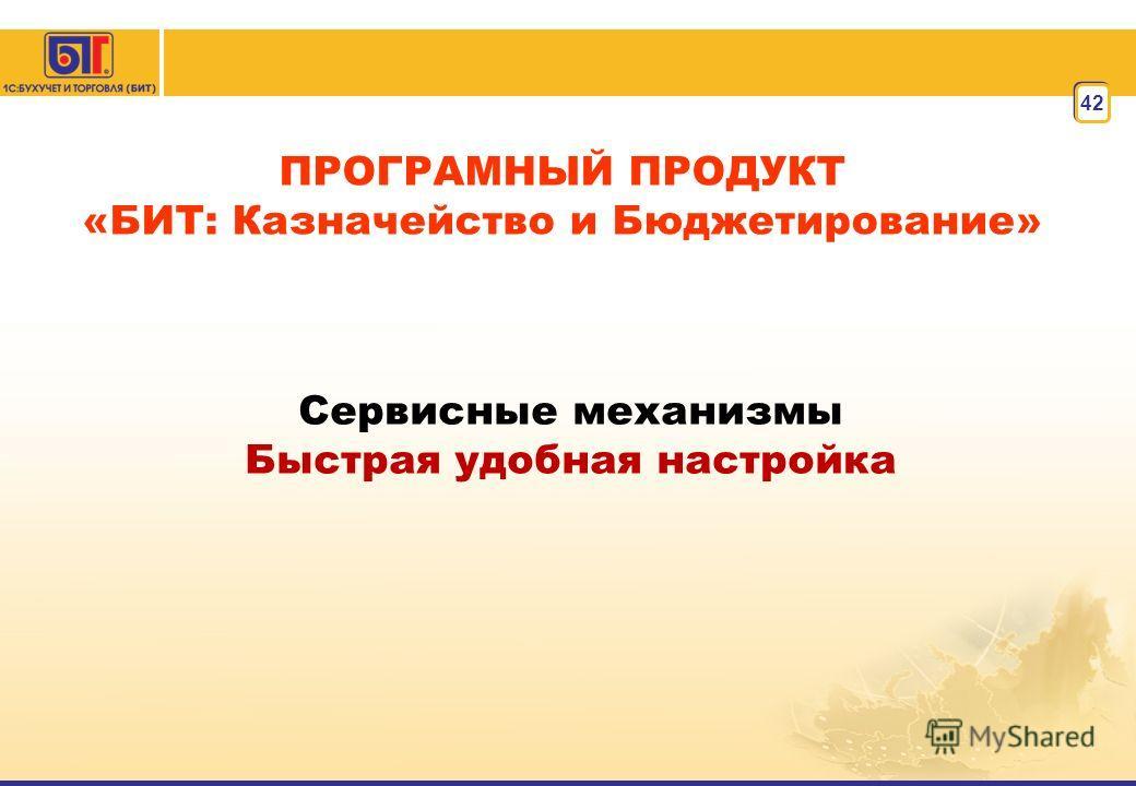 42 ПРОГРАМНЫЙ ПРОДУКТ «БИТ: Казначейство и Бюджетирование» Сервисные механизмы Быстрая удобная настройка