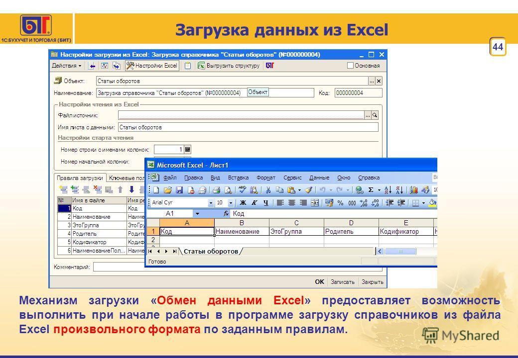 44 Загрузка данных из Excel Механизм загрузки «Обмен данными Excel» предоставляет возможность выполнить при начале работы в программе загрузку справочников из файла Excel произвольного формата по заданным правилам.