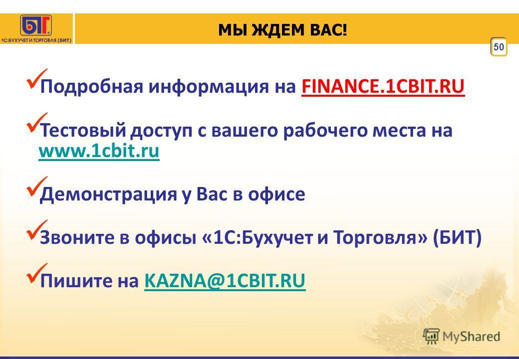 50 МЫ ЖДЕМ ВАС! Подробная информация на FINANCE.1CBIT.RU Тестовый доступ с вашего рабочего места на www.1cbit.ru www.1cbit.ru Демонстрация у Вас в офисе Звоните в офисы «1C:Бухучет и Торговля» (БИТ) Пишите на KAZNA@1CBIT.RUKAZNA@1CBIT.RU