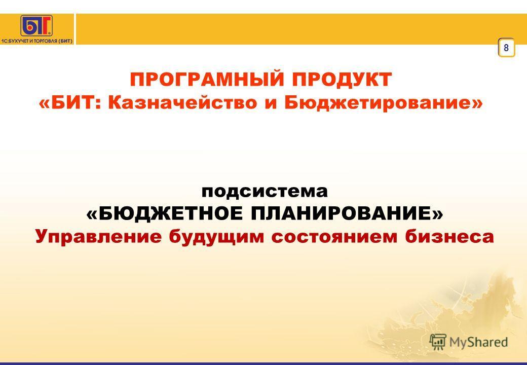 8 ПРОГРАМНЫЙ ПРОДУКТ «БИТ: Казначейство и Бюджетирование» подсистема «БЮДЖЕТНОЕ ПЛАНИРОВАНИЕ» Управление будущим состоянием бизнеса