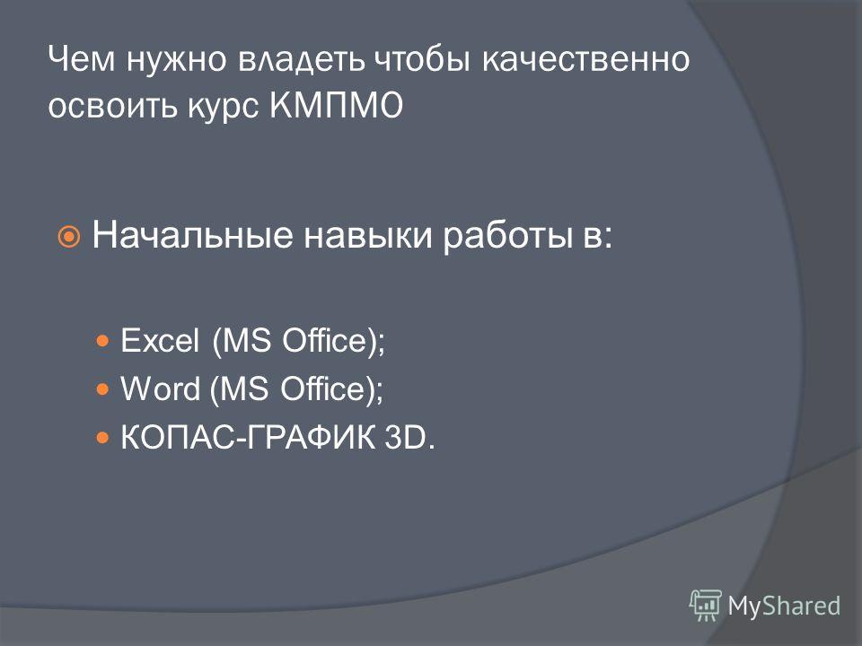 Чем нужно владеть чтобы качественно освоить курс КМПМО Начальные навыки работы в: Excel (MS Office); Word (MS Office); КОПАС-ГРАФИК 3D.