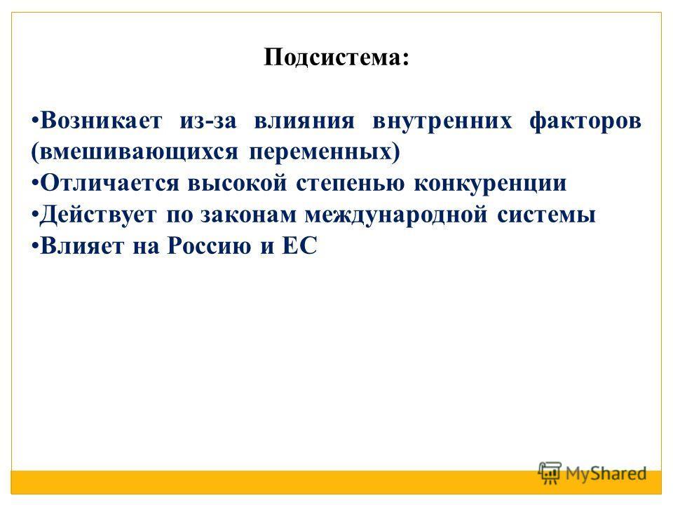 Подсистема: Возникает из-за влияния внутренних факторов (вмешивающихся переменных) Отличается высокой степенью конкуренции Действует по законам международной системы Влияет на Россию и ЕС