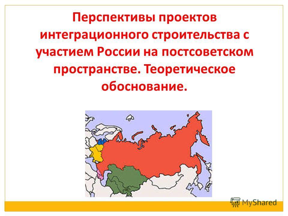 Перспективы проектов интеграционного строительства с участием России на постсоветском пространстве. Теоретическое обоснование.
