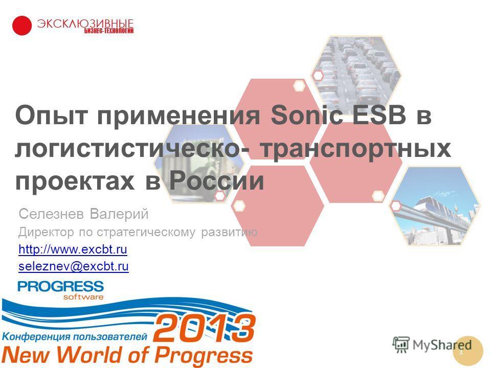 1 Опыт применения Sonic ESB в логистистическо- транспортных проектах в России Селезнев Валерий Директор по стратегическому развитию http://www.excbt.ru seleznev@excbt.ru