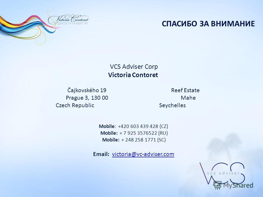 VCS Adviser Corp Victoria Contoret Čajkovského 19 Reef Estate Prague 3, 130 00 Mahe Czech Republic Seychelles Mobile: +420 603 439 428 (CZ) Mobile: + 7 925 3576522 (RU) Mobile: + 248 258 1771 (SC) Email: victoria@vc-adviser.comvictoria@vc-adviser.com