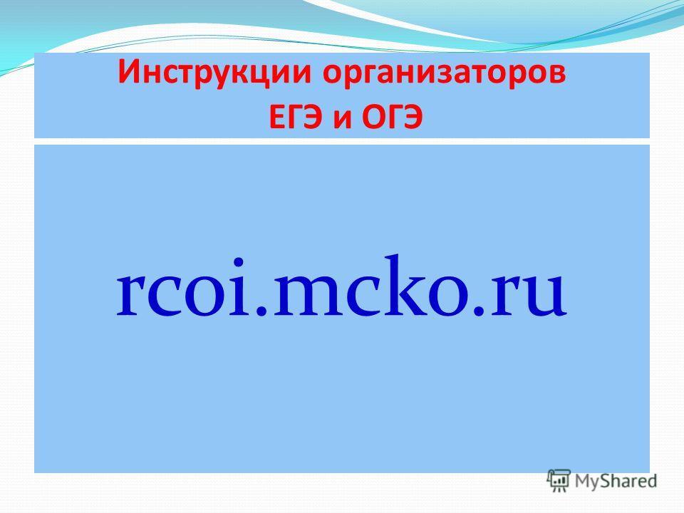 Инструкции организаторов ЕГЭ и ОГЭ rcoi.mcko.ru
