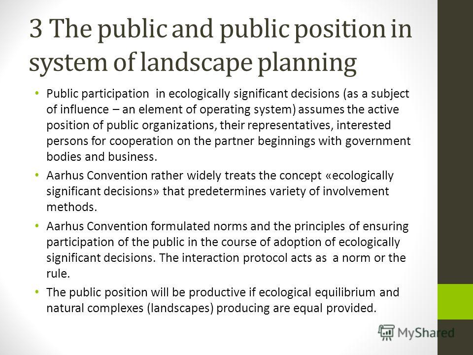 3 The public and public position in system of landscape planning Public participation in ecologically significant decisions (as a subject of influence – an element of operating system) assumes the active position of public organizations, their repres