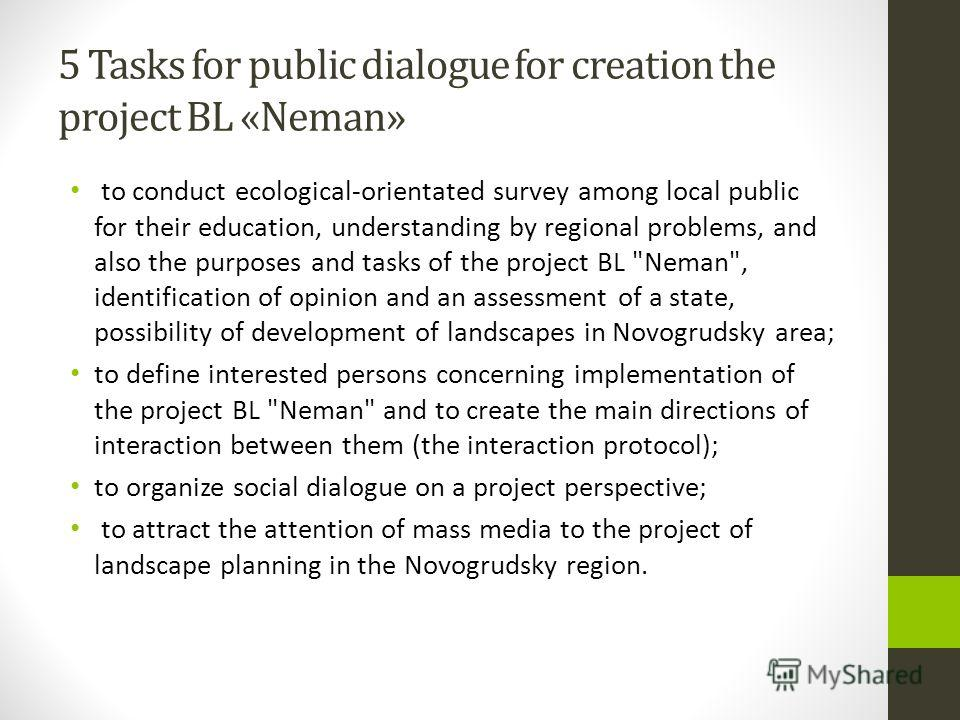 5 Tasks for public dialogue for creation the project BL «Neman» to conduct ecological-orientated survey among local public for their education, understanding by regional problems, and also the purposes and tasks of the project BL