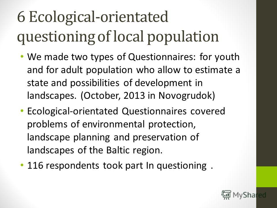 6 Ecological-orientated questioning of local population We made two types of Questionnaires: for youth and for adult population who allow to estimate a state and possibilities of development in landscapes. (October, 2013 in Novogrudok) Ecological-ori