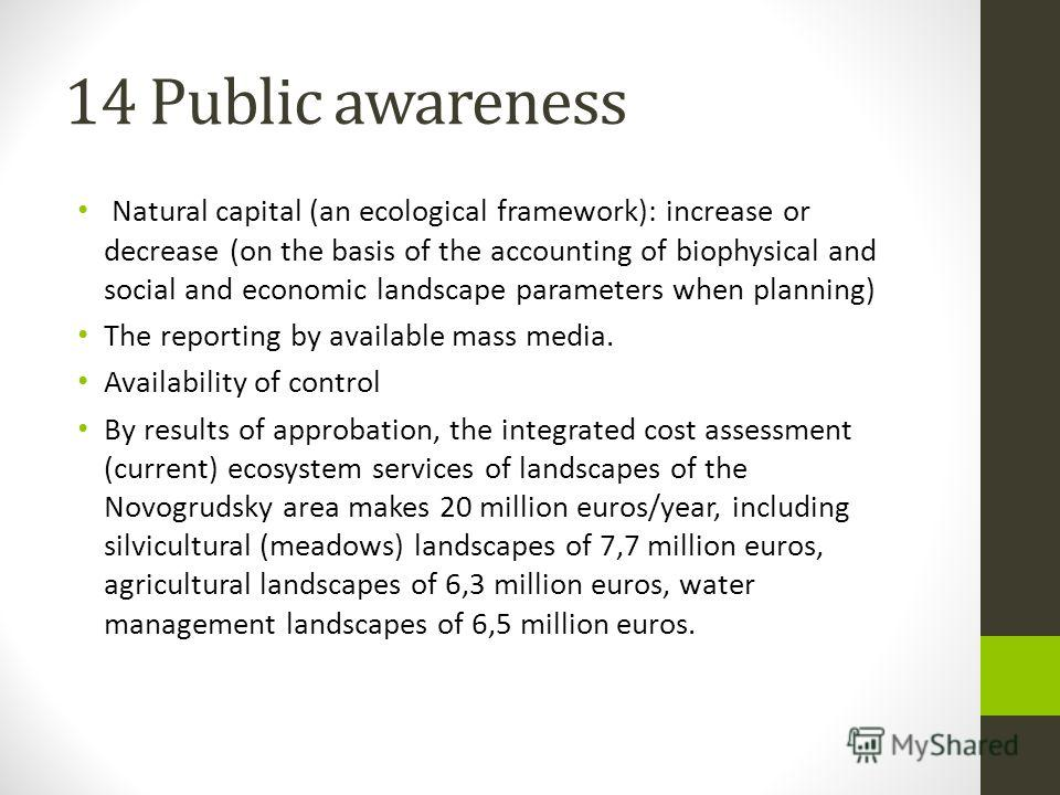 14 Public awareness Natural capital (an ecological framework): increase or decrease (on the basis of the accounting of biophysical and social and economic landscape parameters when planning) The reporting by available mass media. Availability of cont