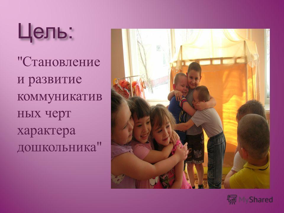 Цель: Становление и развитие коммуникатив ных черт характера дошкольника