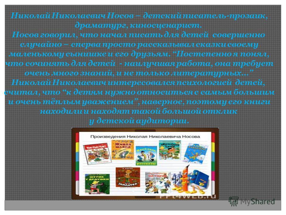 Николай Николаевич Носов – детский писатель-прозаик, драматург, киносценарист. Носов говорил, что начал писать для детей совершенно случайно – сперва просто рассказывал сказки своему маленькому сынишке и его друзьям. Постепенно я понял, что сочинять
