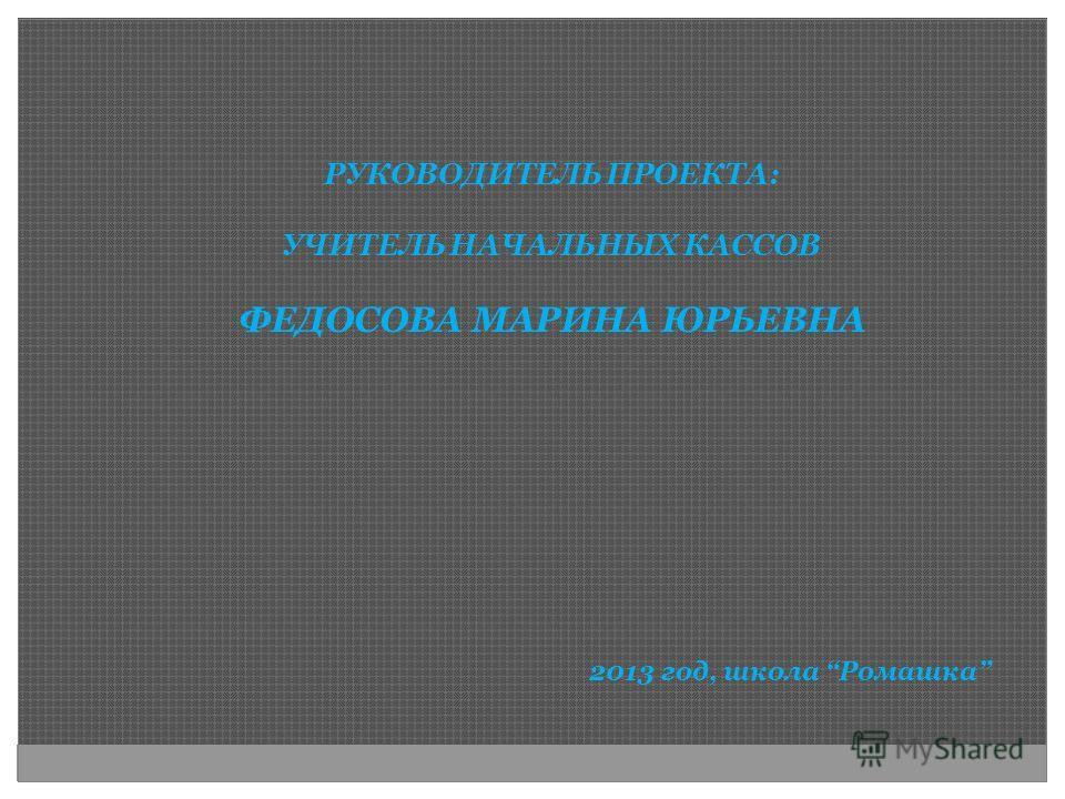 РУКОВОДИТЕЛЬ ПРОЕКТА: УЧИТЕЛЬ НАЧАЛЬНЫХ КАССОВ ФЕДОСОВА МАРИНА ЮРЬЕВНА 2013 год, школа Ромашка