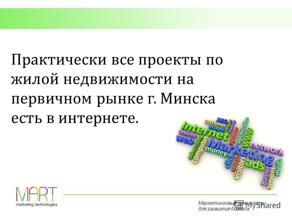 Маркетинговые технологии для развития бизнеса Практически все проекты по жилой недвижимости на первичном рынке г. Минска есть в интернете.
