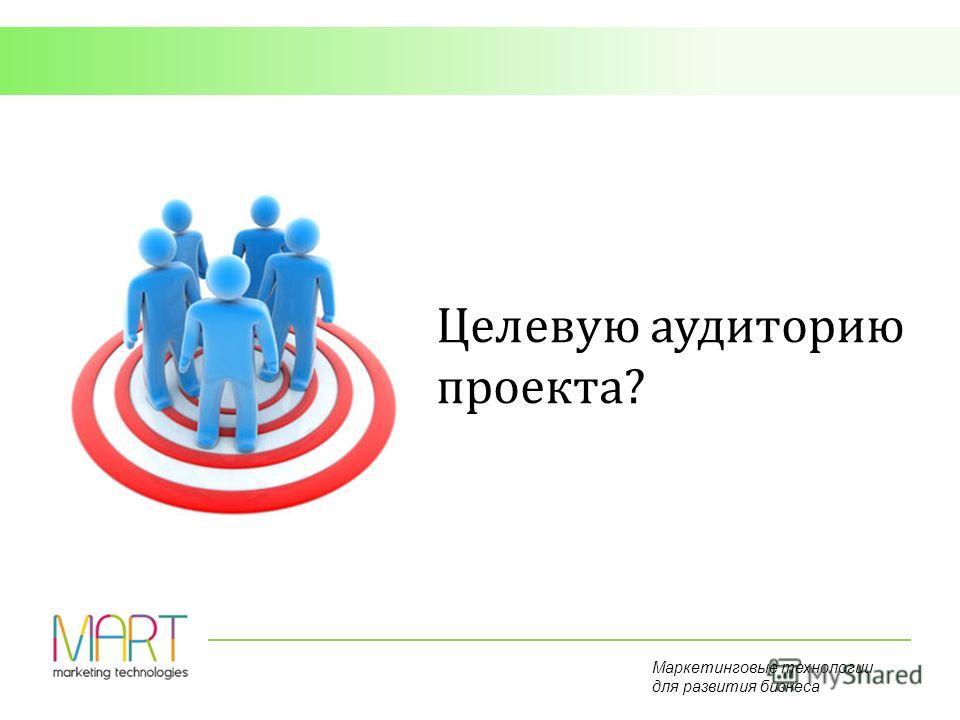 Маркетинговые технологии для развития бизнеса Целевую аудиторию проекта?