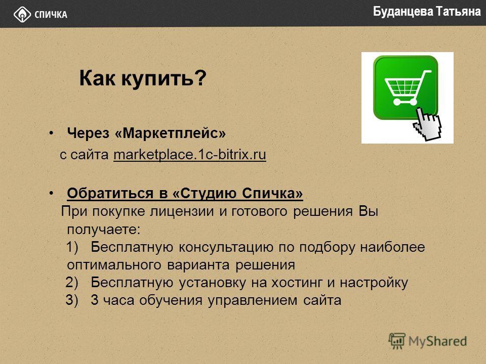 Как купить? Через «Маркетплейс» с сайта marketplace.1c-bitrix.ru Обратиться в «Студию Спичка» При покупке лицензии и готового решения Вы получаете: 1) Бесплатную консультацию по подбору наиболее оптимального варианта решения 2) Бесплатную установку н