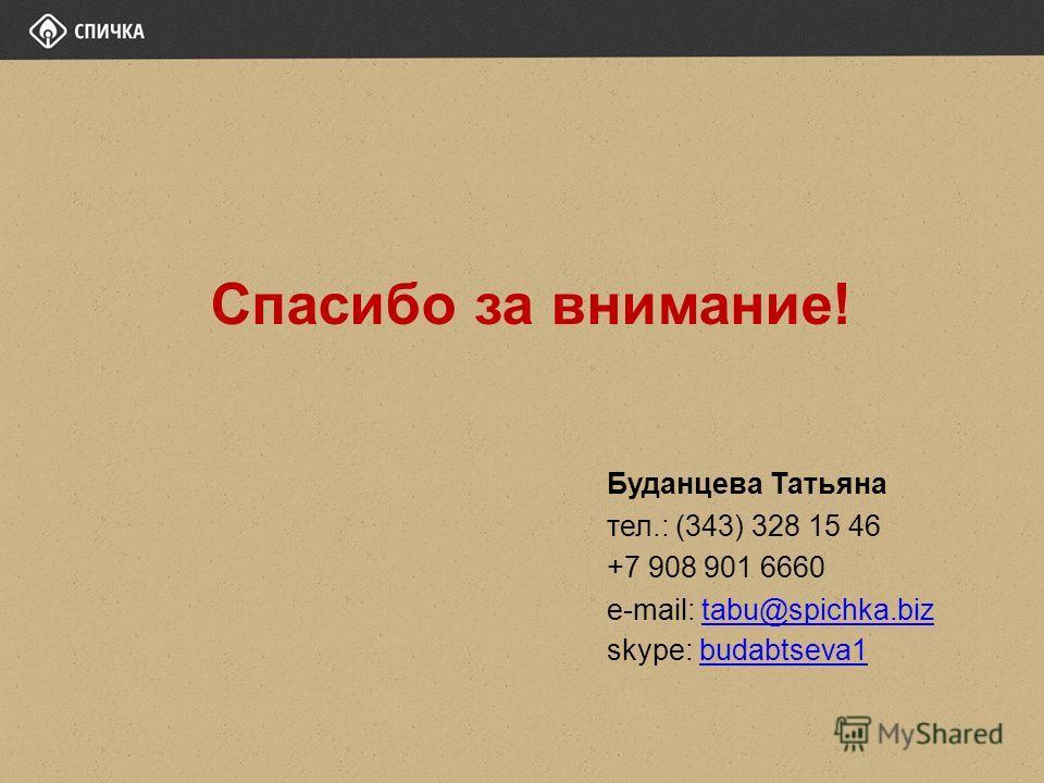 Спасибо за внимание! Буданцева Татьяна тел.: (343) 328 15 46 +7 908 901 6660 e-mail: tabu@spichka.biztabu@spichka.biz skype: budabtseva1budabtseva1