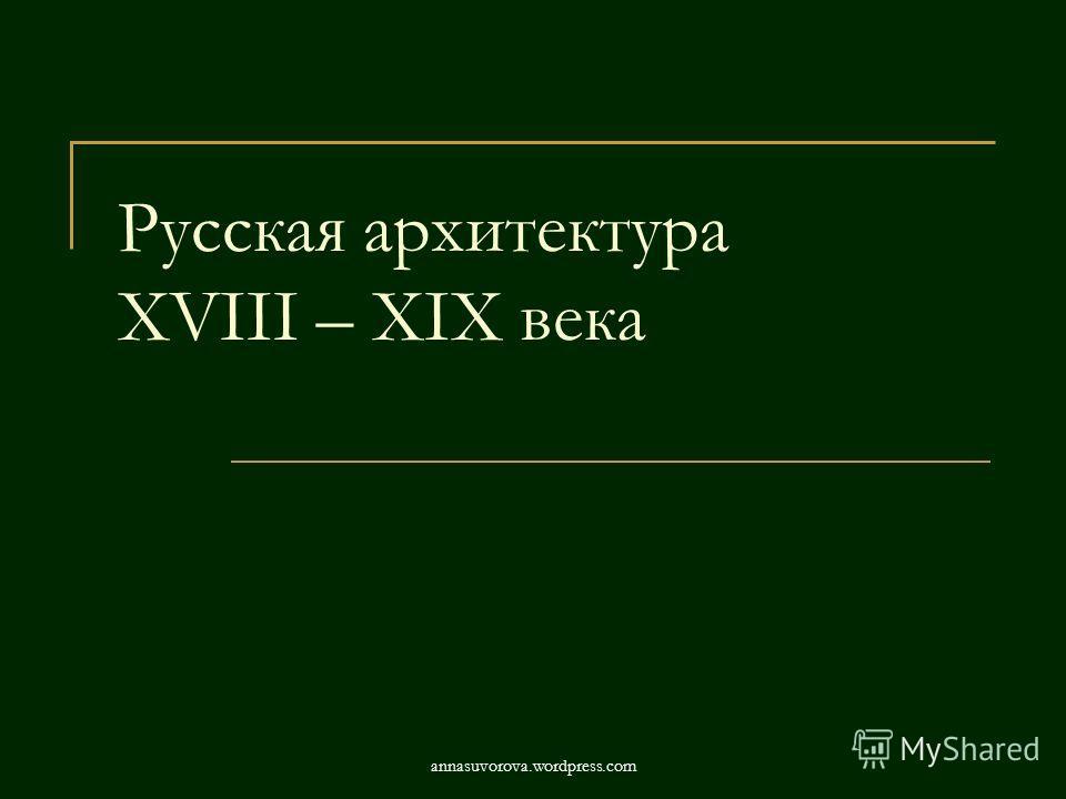 Русская архитектура XVIII – ХIХ века annasuvorova.wordpress.com