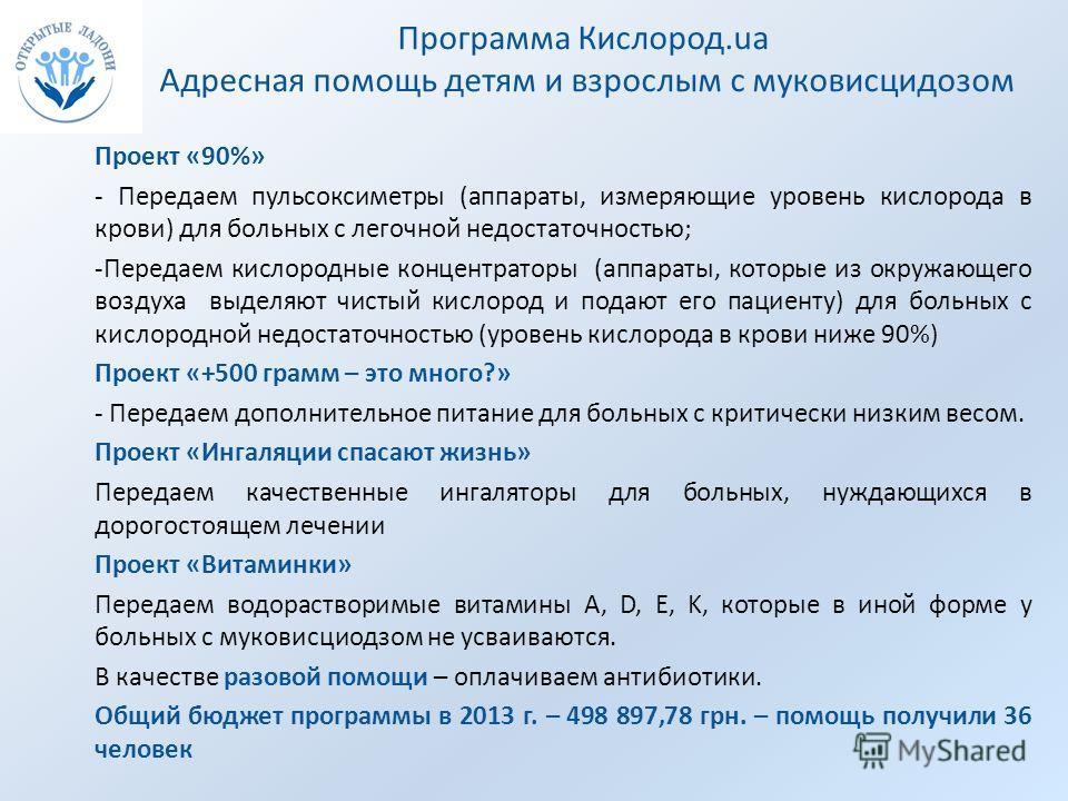 Программа Кислород.ua Адресная помощь детям и взрослым с муковисцидозом Проект «90%» - Передаем пульсоксиметры (аппараты, измеряющие уровень кислорода в крови) для больных с легочной недостаточностью; -Передаем кислородные концентраторы (аппараты, ко