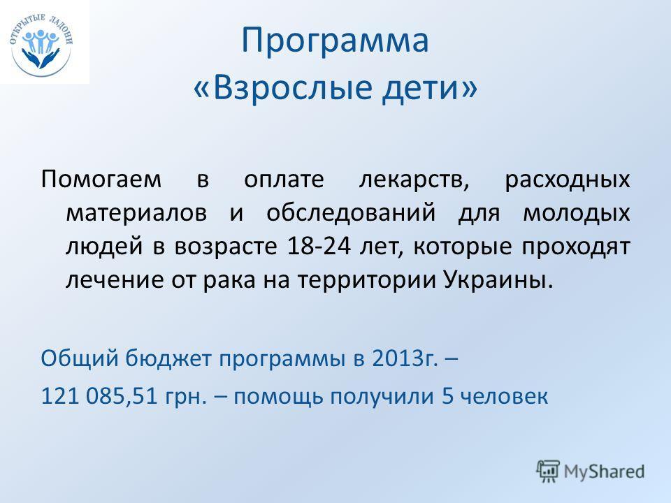 Программа «Взрослые дети» Помогаем в оплате лекарств, расходных материалов и обследований для молодых людей в возрасте 18-24 лет, которые проходят лечение от рака на территории Украины. Общий бюджет программы в 2013г. – 121 085,51 грн. – помощь получ