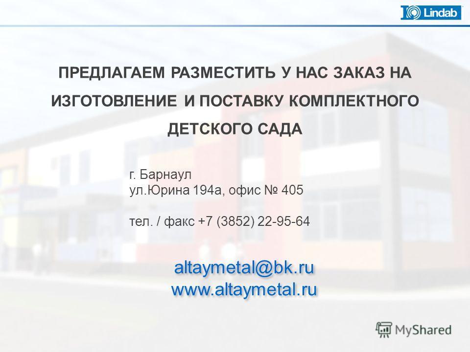 ПРЕДЛАГАЕМ РАЗМЕСТИТЬ У НАС ЗАКАЗ НА ИЗГОТОВЛЕНИЕ И ПОСТАВКУ КОМПЛЕКТНОГО ДЕТСКОГО САДА г. Барнаул ул.Юрина 194а, офис 405 тел. / факс +7 (3852) 22-95-64 altaymetal@bk.ru www.altaymetal.ru altaymetal@bk.ru www.altaymetal.ru