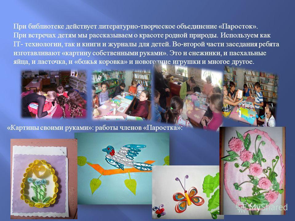 При библиотеке действует литературно - творческое объединение « Паросток ». При встречах детям мы рассказываем о красоте родной природы. Используем как ІТ - технологии, так и книги и журналы для детей. Во - второй части заседания ребята изготавливают
