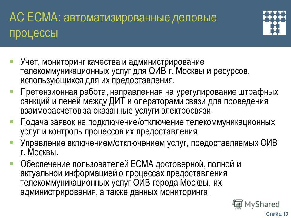 Слайд 13 АС ЕСМА: автоматизированные деловые процессы Учет, мониторинг качества и администрирование телекоммуникационных услуг для ОИВ г. Москвы и ресурсов, использующихся для их предоставления. Претензионная работа, направленная на урегулирование шт