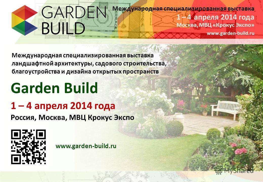 Международная специализированная выставка Москва, МВЦ «Крокус Экспо» 1 – 4 апреля 2014 года www.garden-build.ru Международная специализированная выставка ландшафтной архитектуры, садового строительства, благоустройства и дизайна открытых пространств