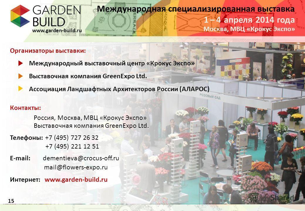 Международная специализированная выставка www.garden-build.ru 15 Организаторы выставки: Международный выставочный центр «Крокус Экспо» Выставочная компания GreenExpo Ltd. Ассоциация Ландшафтных Архитекторов России (АЛАРОС) Контакты: Россия, Москва, М